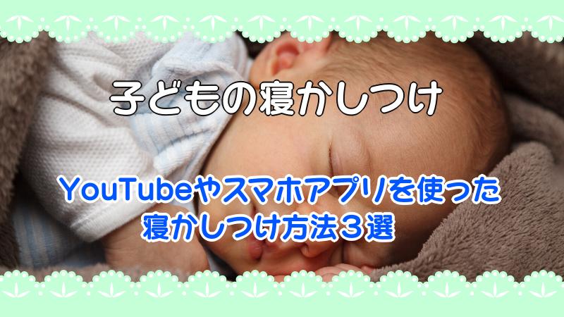 【子ども寝かしつけ】YouTubeやスマホアプリを使った寝かしつけ方法3選